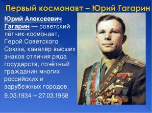 Юрий Алексеевич Гагарин — советский лётчик-космонавт, Герой Советского Союза,