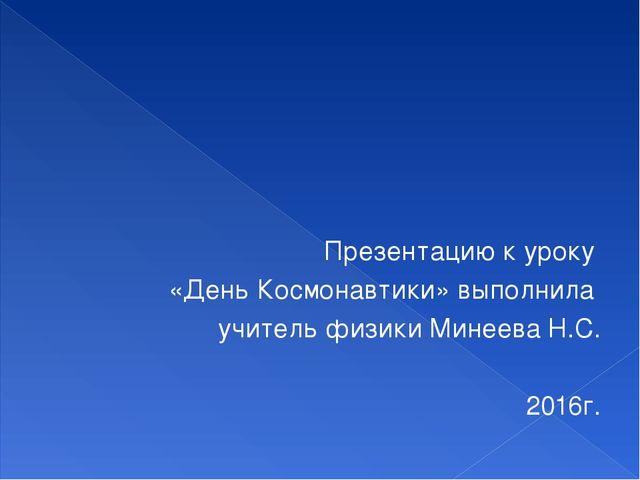 Презентацию к уроку «День Космонавтики» выполнила учитель физики Минеева Н.С....