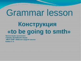 Grammar lesson Конструкция «to be going to smth» Презентацию выполнила Учител