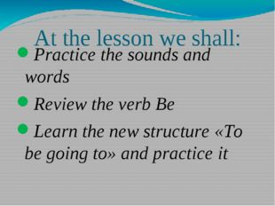 At the lesson we shall: Practice the sounds and words Review the verb Be Lear