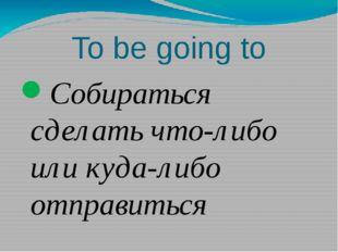 To be going to Собираться сделать что-либо или куда-либо отправиться