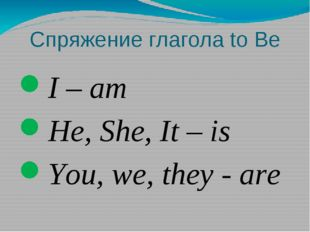 Спряжение глагола to Be I – am He, She, It – is You, we, they - are