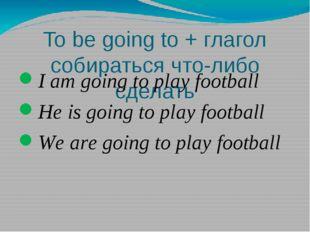 To be going to + глагол собираться что-либо сделать I am going to play footba