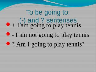 To be going to: (-) and ? sentenses + I am going to play tennis - I am not go
