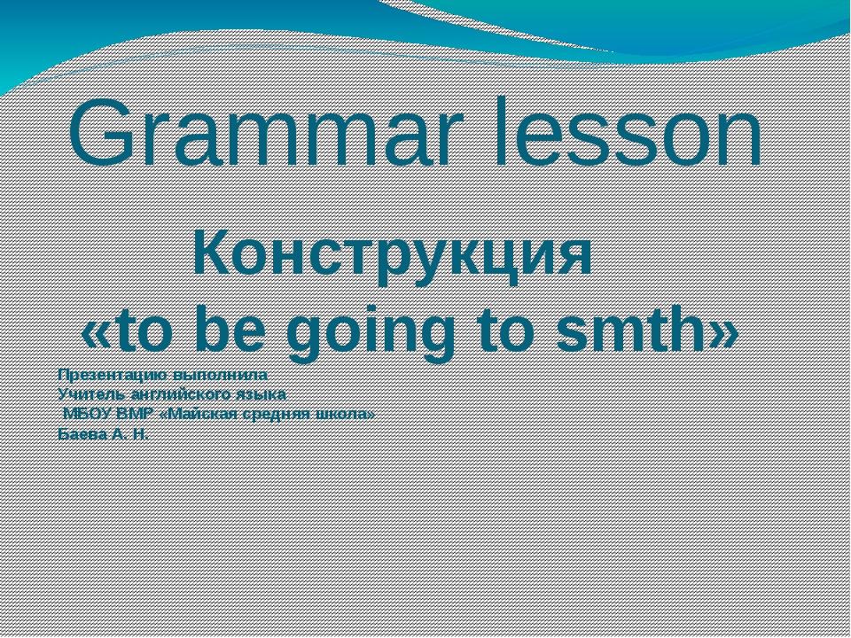 Grammar lesson Конструкция «to be going to smth» Презентацию выполнила Учител...