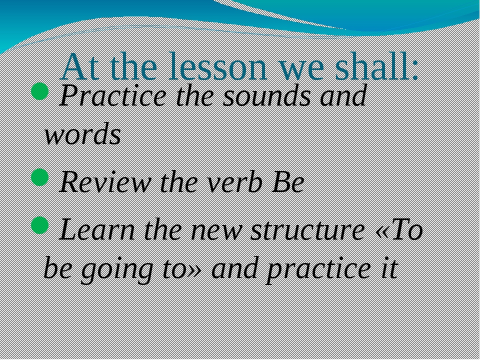 At the lesson we shall: Practice the sounds and words Review the verb Be Lear...