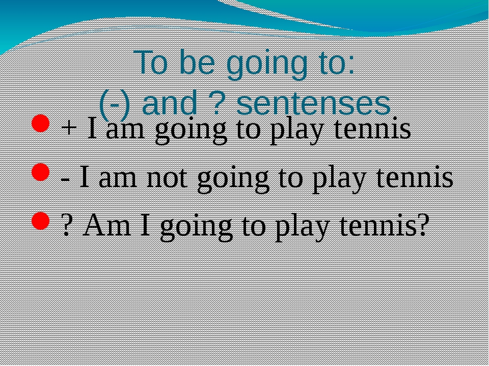 To be going to: (-) and ? sentenses + I am going to play tennis - I am not go...