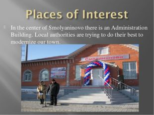 In the center of Smolyaninovo there is an Administration Building. Local auth