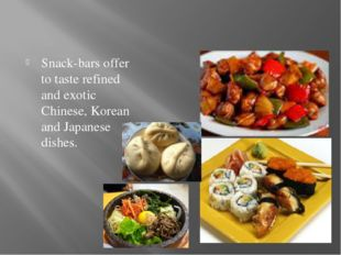 Snack-bars offer to taste refined and exotic Chinese, Korean and Japanese dis