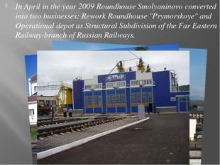 In April in the year 2009 Roundhouse Smolyaninovo converted into two business