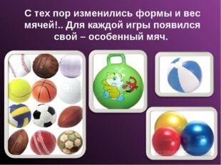С тех пор изменились формы и вес мячей!.. Для каждой игры появился свой – осо