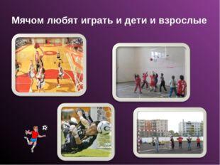 Мячом любят играть и дети и взрослые