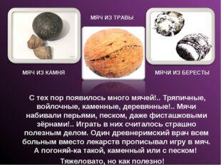 С тех пор появилось много мячей!.. Тряпичные, войлочные, каменные, деревянны
