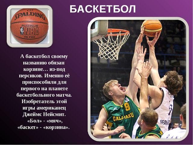 БАСКЕТБОЛ А баскетбол своему названию обязан корзине… из-под персиков. Именно...