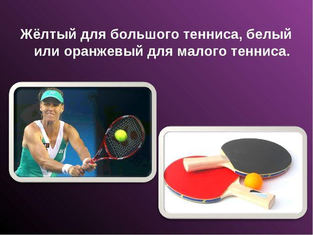 Жёлтый для большого тенниса, белый или оранжевый для малого тенниса.