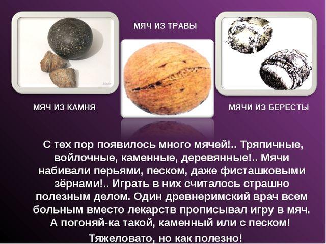 С тех пор появилось много мячей!.. Тряпичные, войлочные, каменные, деревянны...