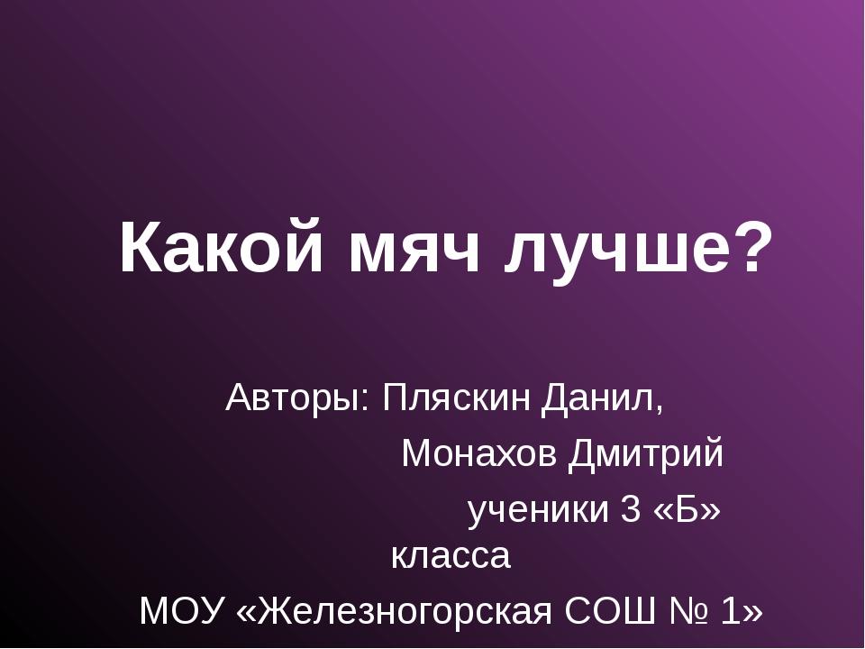 Какой мяч лучше? Авторы: Пляскин Данил, Монахов Дмитрий ученики 3 «Б» класса...