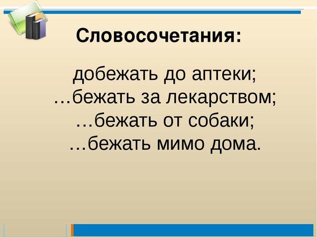 добежать до аптеки; …бежать за лекарством; …бежать от собаки; …бежать мимо до...