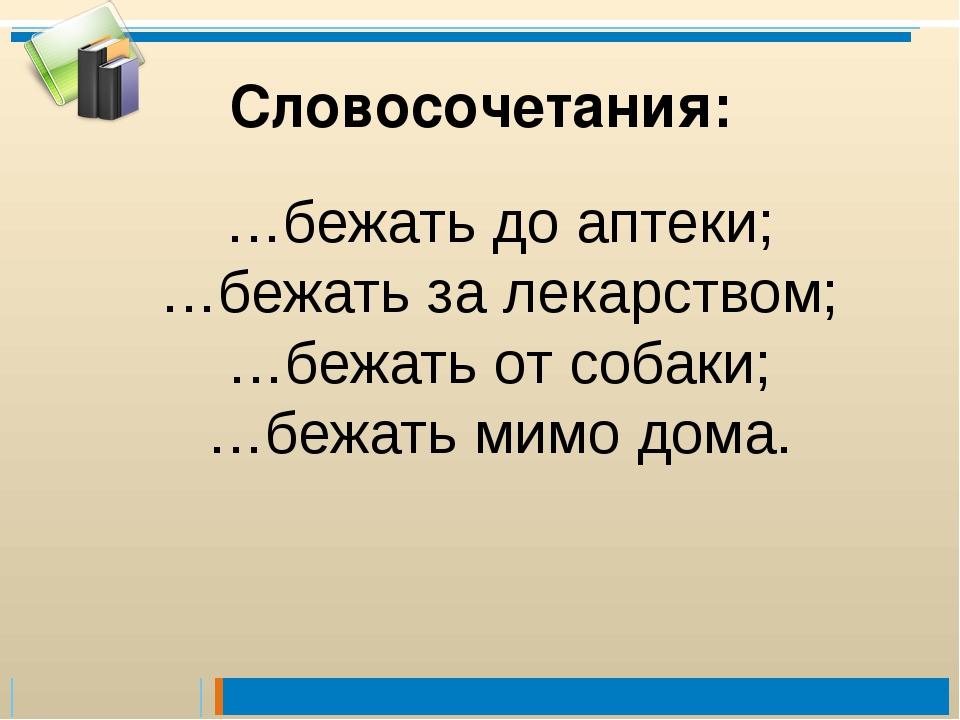 …бежать до аптеки; …бежать за лекарством; …бежать от собаки; …бежать мимо дом...