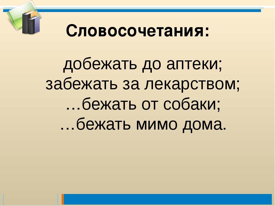 добежать до аптеки; забежать за лекарством; …бежать от собаки; …бежать мимо д...