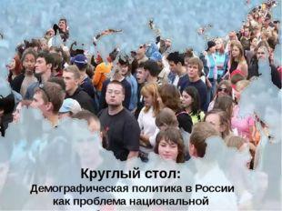 Круглый стол: Демографическая политика в России как проблема национальной бе