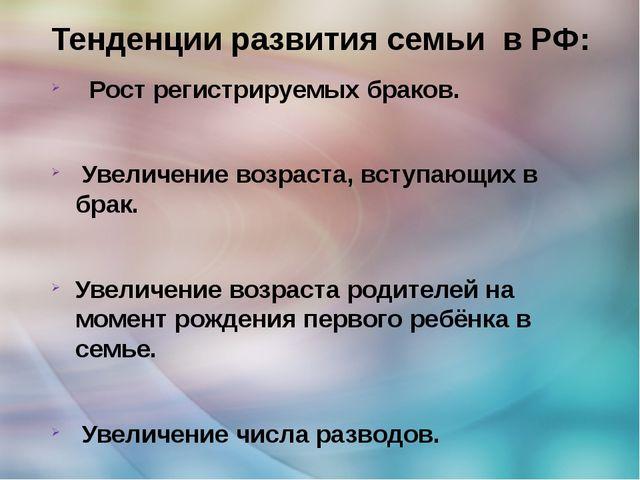 Тенденции развития семьи в РФ: Рост регистрируемых браков. Увеличение возраст...