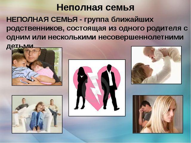 Неполная семья НЕПОЛНАЯ СЕМЬЯ - группа ближайших родственников, состоящая из...