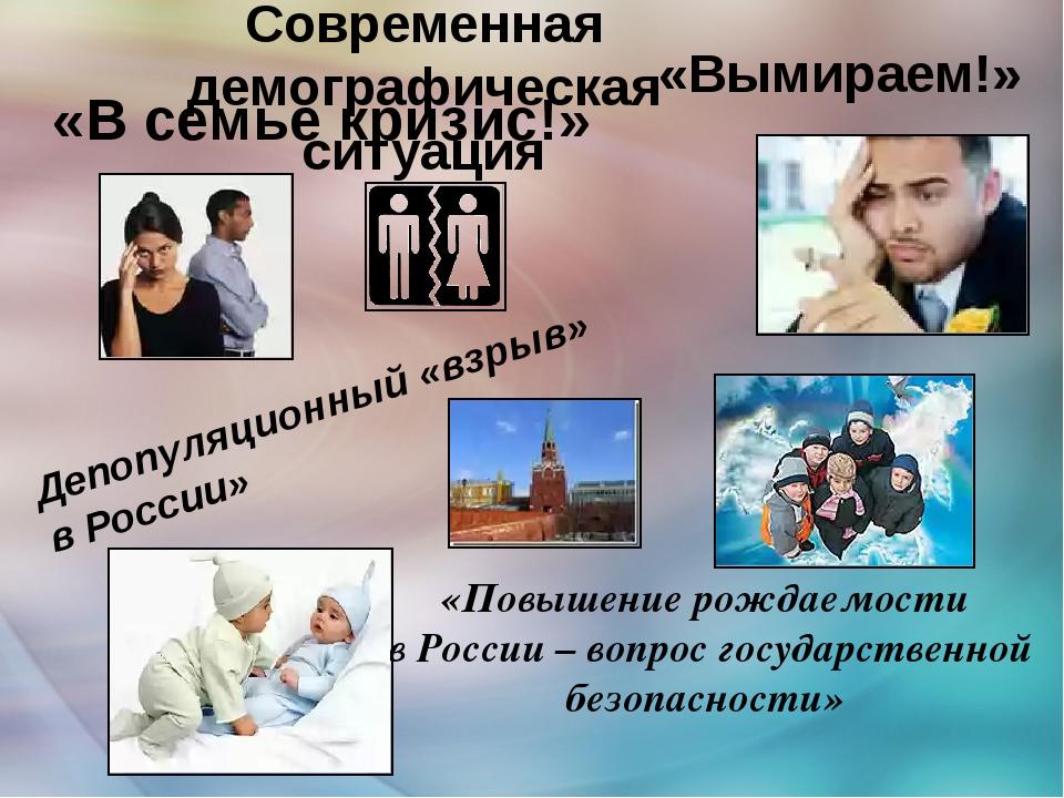 Современная демографическая ситуация «В семье кризис!» Депопуляционный «взры...