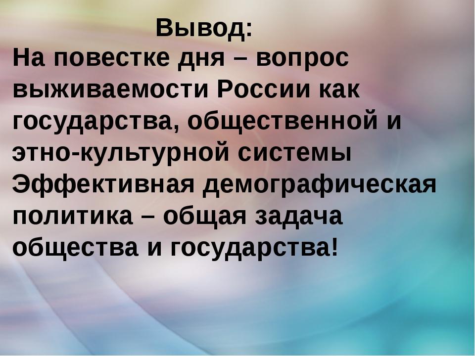 Вывод: На повестке дня – вопрос выживаемости России как государства, обществ...