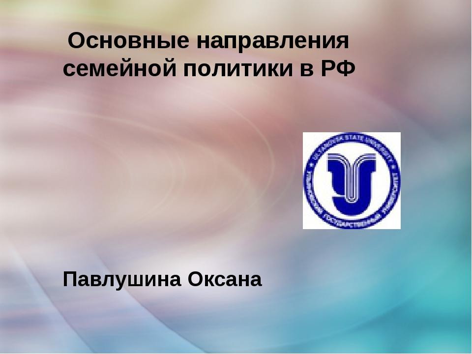 Основные направления семейной политики в РФ Павлушина Оксана