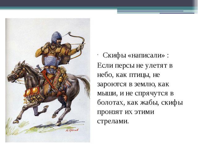 Скифы «написали» : Если персы не улетят в небо, как птицы, не зароются в земл...