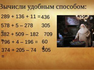 Вычисли удобным способом: 289 + 136 + 11 = 436 578 + 5 – 278 = 305 382 + 509