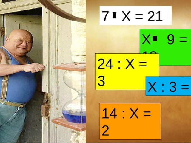 14 : Х = 2 Х 9 = 18 24 : Х = 3 Х : 3 = 4 7 Х = 21