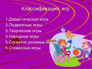 Классификация игр 1.Дидактическая игра 2.Подвижные игры 3.Творческие игры 4.Н