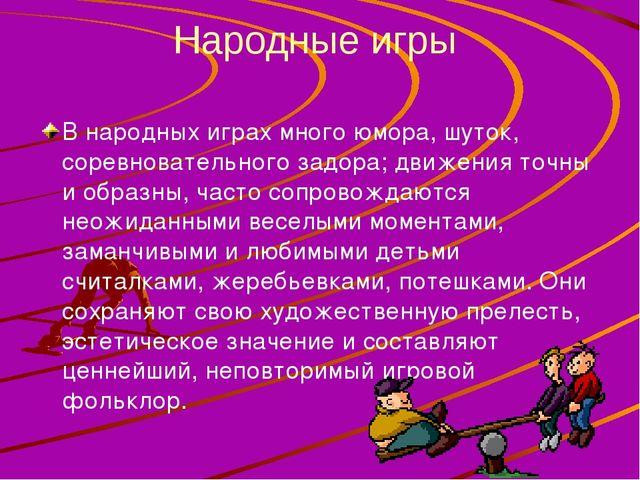 Народные игры В народных играх много юмора, шуток, соревновательного задора;...