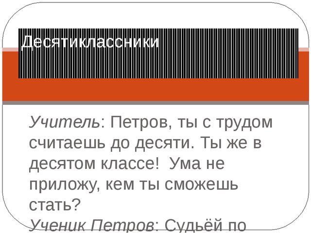 Учитель: Петров, ты с трудом считаешь до десяти. Ты же в десятом классе! Ума...