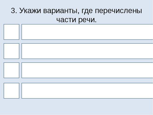 3. Укажи варианты, где перечислены части речи. 4 1 3 2 Ударные и безударные с...