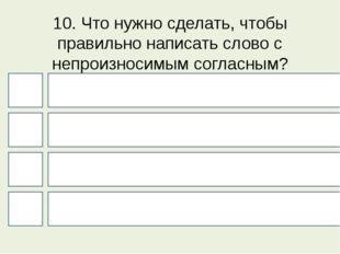 10. Что нужно сделать, чтобы правильно написать слово с непроизносимым соглас