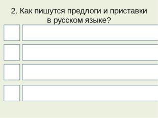 2. Как пишутся предлоги и приставки в русском языке? 4 1 3 2 И приставки, и п