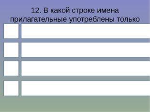 12. В какой строке имена прилагательные употреблены только в мужском роде? 4