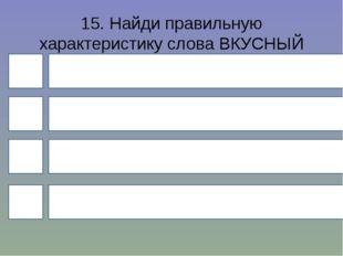 15. Найди правильную характеристику слова ВКУСНЫЙ (кисель)? 4 1 3 2 Слово с б