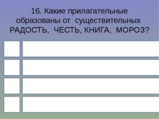 16. Какие прилагательные образованы от существительных РАДОСТЬ, ЧЕСТЬ, КНИГА,