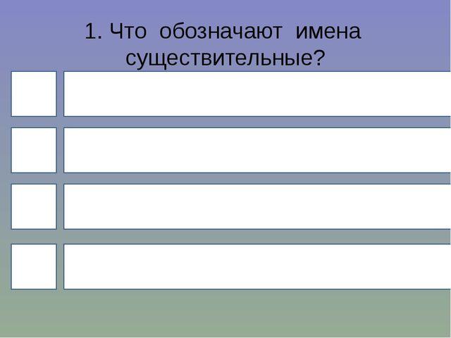 1. Что обозначают имена существительные? 4 1 3 2 действие признак количество...