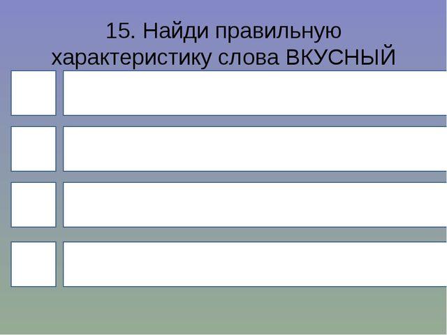 15. Найди правильную характеристику слова ВКУСНЫЙ (кисель)? 4 1 3 2 Слово с б...