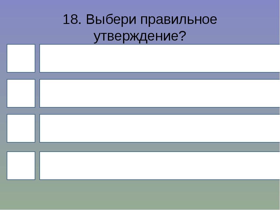 18. Выбери правильное утверждение? 4 1 3 2 Глагол – это часть слова Глагол –...