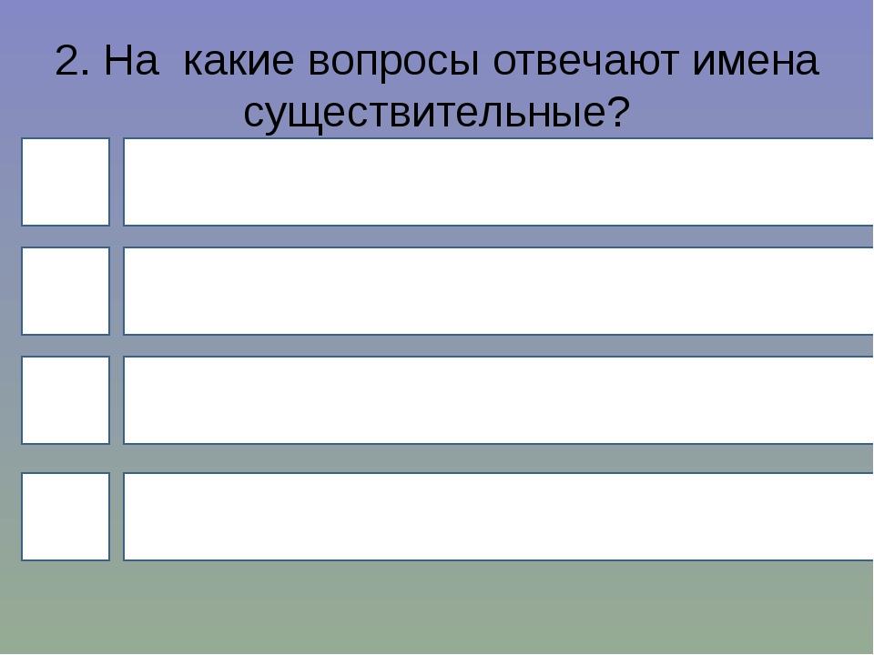 2. На какие вопросы отвечают имена существительные? 4 1 3 2 Что делать? Где?...