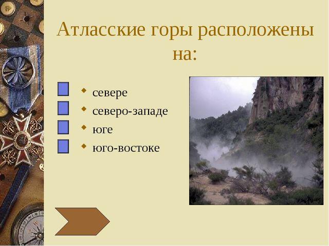 Атласские горы расположены на: севере северо-западе юге юго-востоке