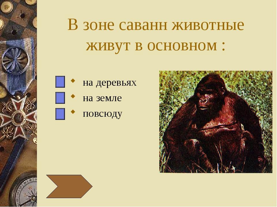 В зоне саванн животные живут в основном : на деревьях на земле повсюду