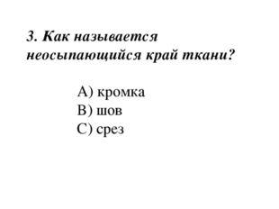 3. Как называется неосыпающийся край ткани? A) кромка B) шов C) срез