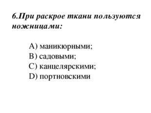 6.При раскрое ткани пользуются ножницами: A) маникюрными; B) садовыми; C) кан